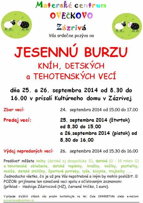 Materské centrum OVEČKOVO Zázrivá Vás srdečne pozýva na  JESENNÚ BURZU KNÍH, DETSKÝCH a TEHOTENSKÝCH VECÍ  dňa 25. a 26. septembra 2014 od 8.30 do 16.00 v prísalí Kultúrneho domu v Zázrivej  Zber vecí:  24.septembra 2014 od 15.00 do 17.00  Predaj vecí:  25. septembra 2014 (štvrtok)  od 8.30 do 15.00 a 26.septembra 2014 (piatok) od 8.30 do 16.00   Výdaj nepredaných vecí: 26.septembra 2014 od 15.30 do 16.00  Predávať môžete knihy (detské aj dospelácke ), detské (0 - 18 rokov ) a tehotenské oblečenie, detské topánky, hračky, kočíky, postieľky, nosiče, detské stoličky, športové potreby, lyže, bicykle, trojkolky ... Jednoducho všetko, čo je už pre Vás nepotrebné a iným by mohlo poslúžiť.   POZOR: prijímame len označené veci spolu s očíslovaným zoznamom:  (príklad -Hedviga Zázrivcová (HZ), červené tričko, 1 euro).  V prípade ďalších otázok nás prosím kontaktujte na tel. čísle 0949857146 alebo e-mailom: mcoveckovo@centrum.sk