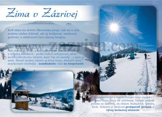 Keď zima na severe Slovenska praje, tak sa u nás môžete nielen lyžovať, ale aj bežkovať, sánkovať, guľovať, a obdivovať čaro zimnej krajiny. Náš chotár je veľký, a tak zimný výlet si môžete vybrať z veľkého množstva - podľa Vašich schopností, Alebo sa len jednoducho vyberte, kam Vás oči zavedú - v zime sa to smie. Skúsiť možete takisto aj letné trasy, sledujte cesty, značkované chodníky - nezabudnite však na bezpečnosť. Skialpinistické a vysokohorské túry: najmä v oblasti Malej Fatry sú obľúbené. Vyraziť môžete priamo zo Zázrivej, do oblasti Rozsutcov, Osnica, Stoh. Dôležité je sledovať predpoveď počasia a vývoj lavínovej situácie!